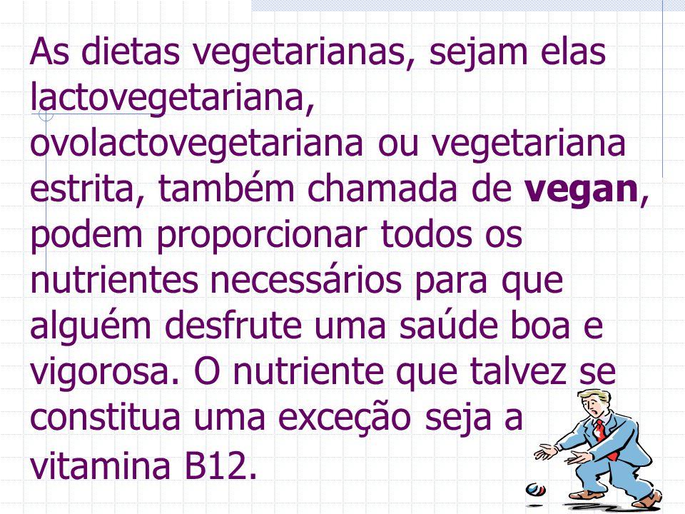 As dietas vegetarianas, sejam elas lactovegetariana, ovolactovegetariana ou vegetariana estrita, também chamada de vegan, podem proporcionar todos os nutrientes necessários para que alguém desfrute uma saúde boa e vigorosa.