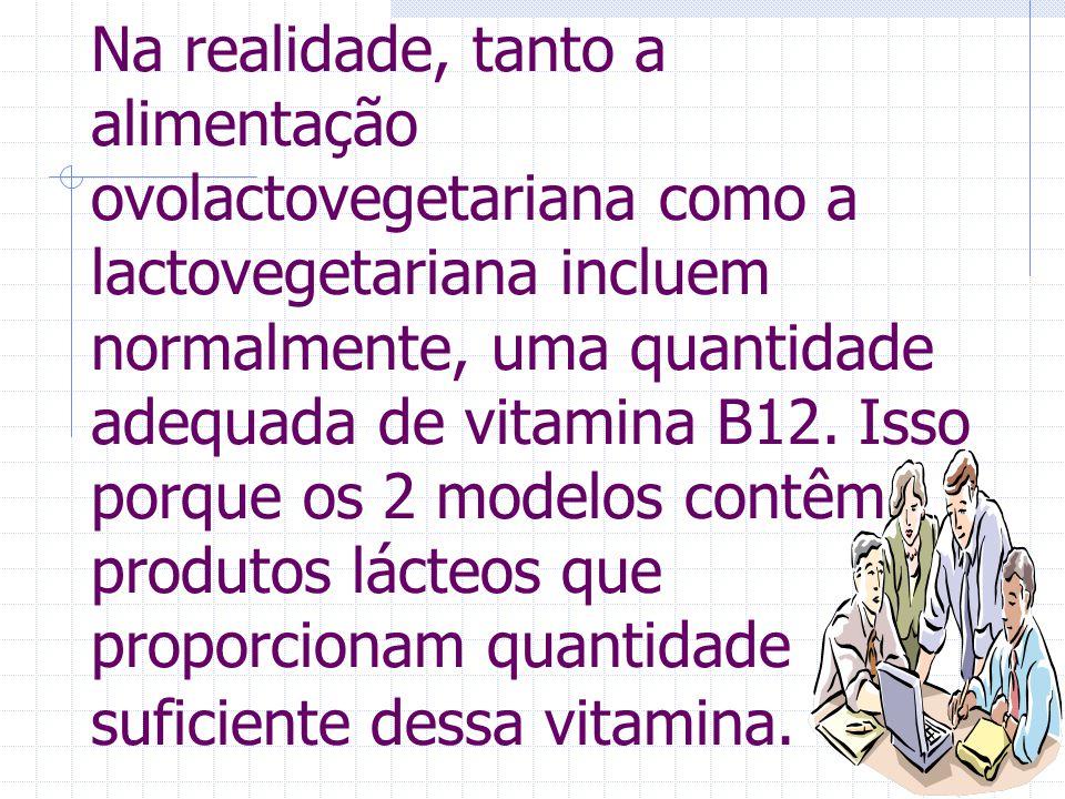 Na realidade, tanto a alimentação ovolactovegetariana como a lactovegetariana incluem normalmente, uma quantidade adequada de vitamina B12.