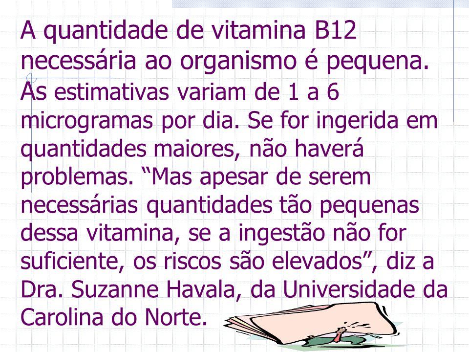 A quantidade de vitamina B12 necessária ao organismo é pequena