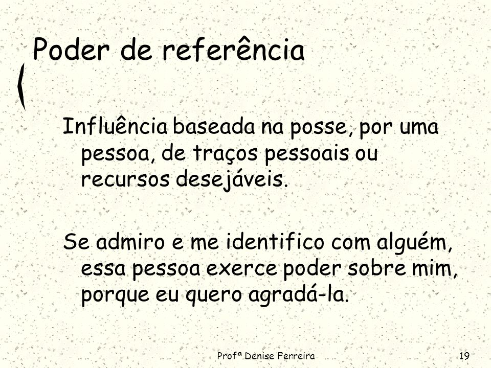Poder de referência Influência baseada na posse, por uma pessoa, de traços pessoais ou recursos desejáveis.