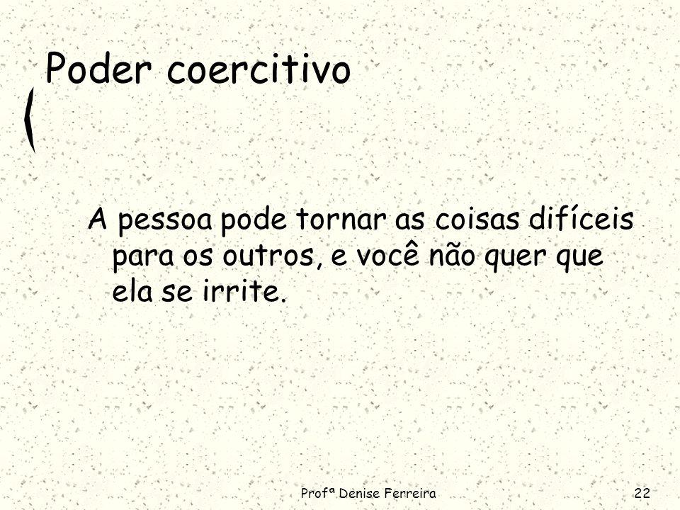 Poder coercitivo A pessoa pode tornar as coisas difíceis para os outros, e você não quer que ela se irrite.