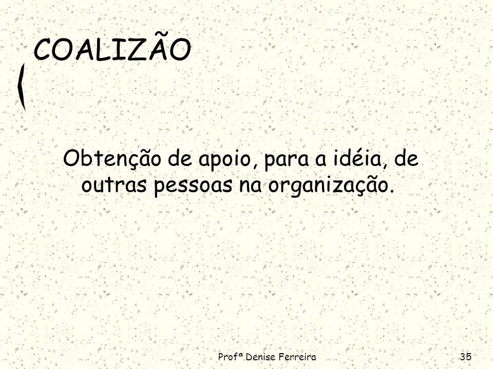 COALIZÃO Obtenção de apoio, para a idéia, de outras pessoas na organização. Profª Denise Ferreira