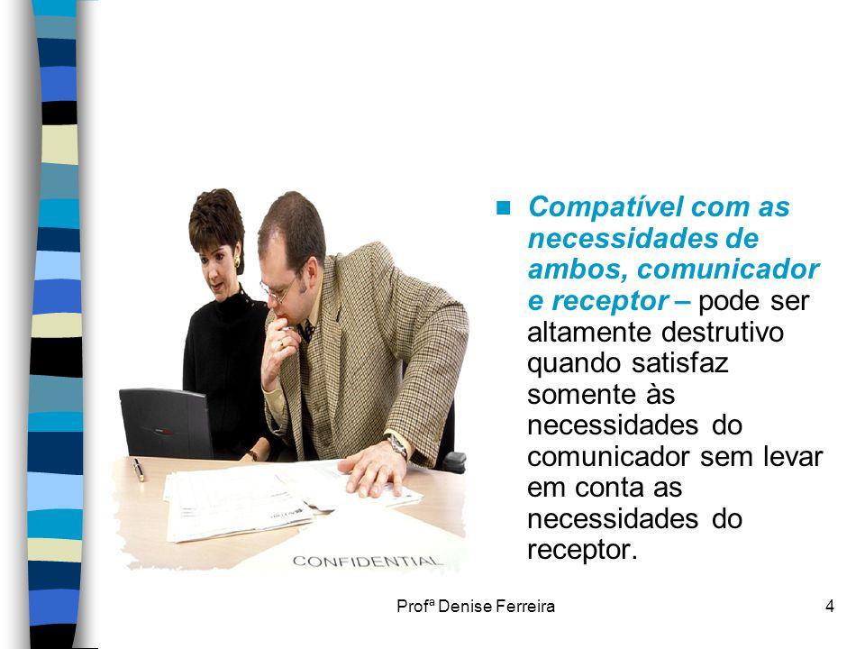 Compatível com as necessidades de ambos, comunicador e receptor – pode ser altamente destrutivo quando satisfaz somente às necessidades do comunicador sem levar em conta as necessidades do receptor.