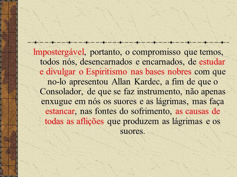 lmpostergável, portanto, o compromisso que temos, todos nós, desencarnados e encarnados, de estudar e divulgar o Espiritismo nas bases nobres com que no-lo apresentou Allan Kardec, a fim de que o Consolador, de que se faz instrumento, não apenas enxugue em nós os suores e as lágrimas, mas faça estancar, nas fontes do sofrimento, as causas de todas as aflições que produzem as lágrimas e os suores.