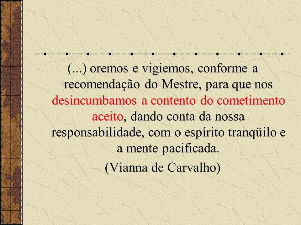 (...) oremos e vigiemos, conforme a recomendação do Mestre, para que nos desincumbamos a contento do cometimento aceito, dando conta da nossa responsabilidade, com o espírito tranqüilo e a mente pacificada.