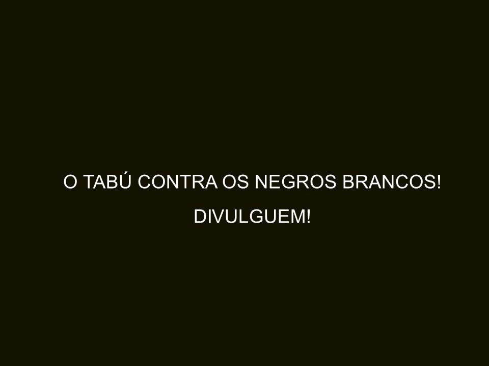O TABÚ CONTRA OS NEGROS BRANCOS!