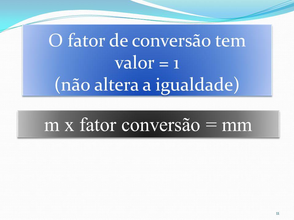 O fator de conversão tem valor = 1 (não altera a igualdade)