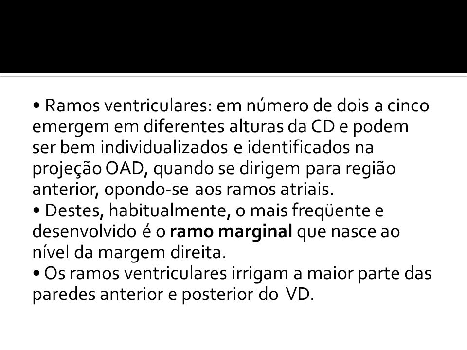 • Ramos ventriculares: em número de dois a cinco emergem em diferentes alturas da CD e podem ser bem individualizados e identificados na projeção OAD, quando se dirigem para região anterior, opondo-se aos ramos atriais.