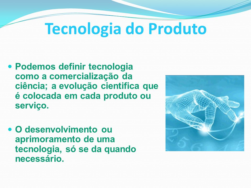 Tecnologia do Produto Podemos definir tecnologia como a comercialização da ciência; a evolução cientifica que é colocada em cada produto ou serviço.