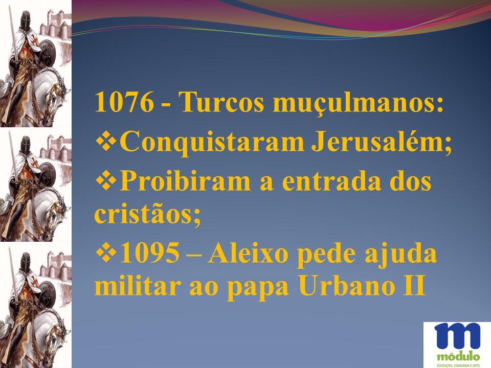 1076 - Turcos muçulmanos: Conquistaram Jerusalém; Proibiram a entrada dos cristãos; 1095 – Aleixo pede ajuda militar ao papa Urbano II.