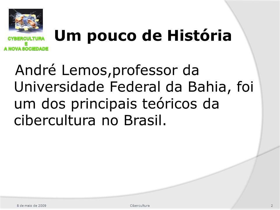 Um pouco de História André Lemos,professor da Universidade Federal da Bahia, foi um dos principais teóricos da cibercultura no Brasil.