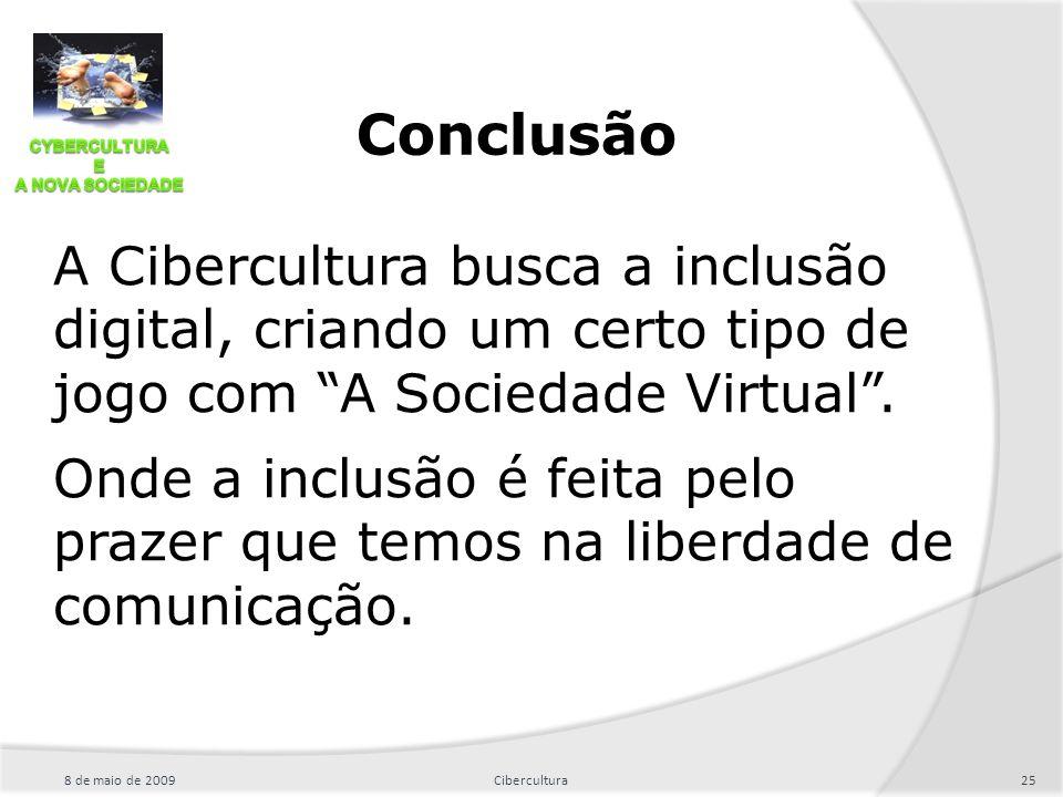 Conclusão A Cibercultura busca a inclusão digital, criando um certo tipo de jogo com A Sociedade Virtual .