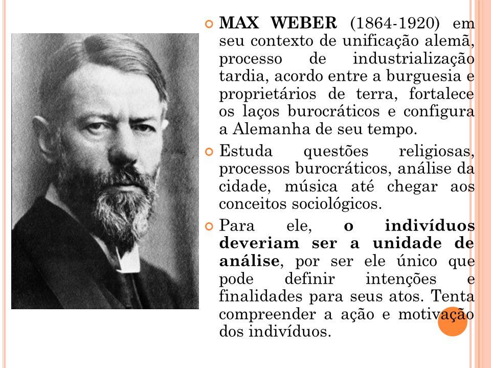 MAX WEBER (1864-1920) em seu contexto de unificação alemã, processo de industrialização tardia, acordo entre a burguesia e proprietários de terra, fortalece os laços burocráticos e configura a Alemanha de seu tempo.