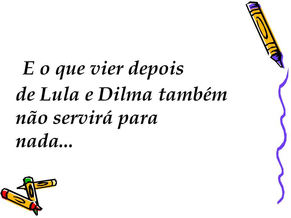 E o que vier depois de Lula e Dilma também não servirá para nada...