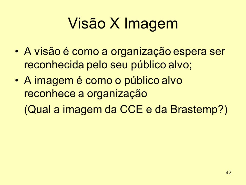 Visão X Imagem A visão é como a organização espera ser reconhecida pelo seu público alvo; A imagem é como o público alvo reconhece a organização.
