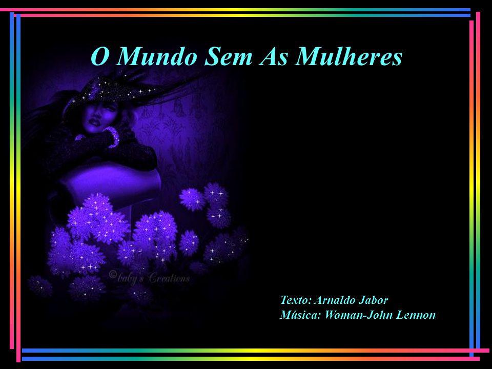 O Mundo Sem As Mulheres Texto: Arnaldo Jabor Música: Woman-John Lennon
