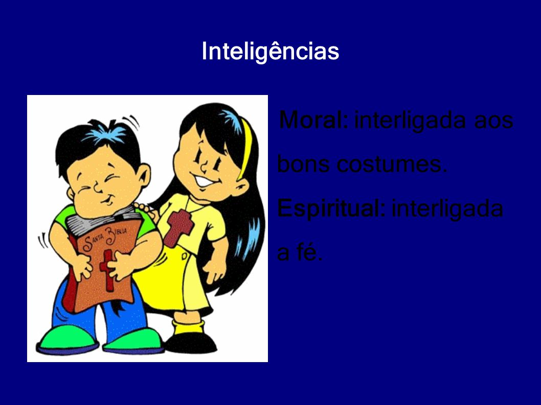 Inteligências Moral: interligada aos bons costumes. Espiritual: interligada a fé.
