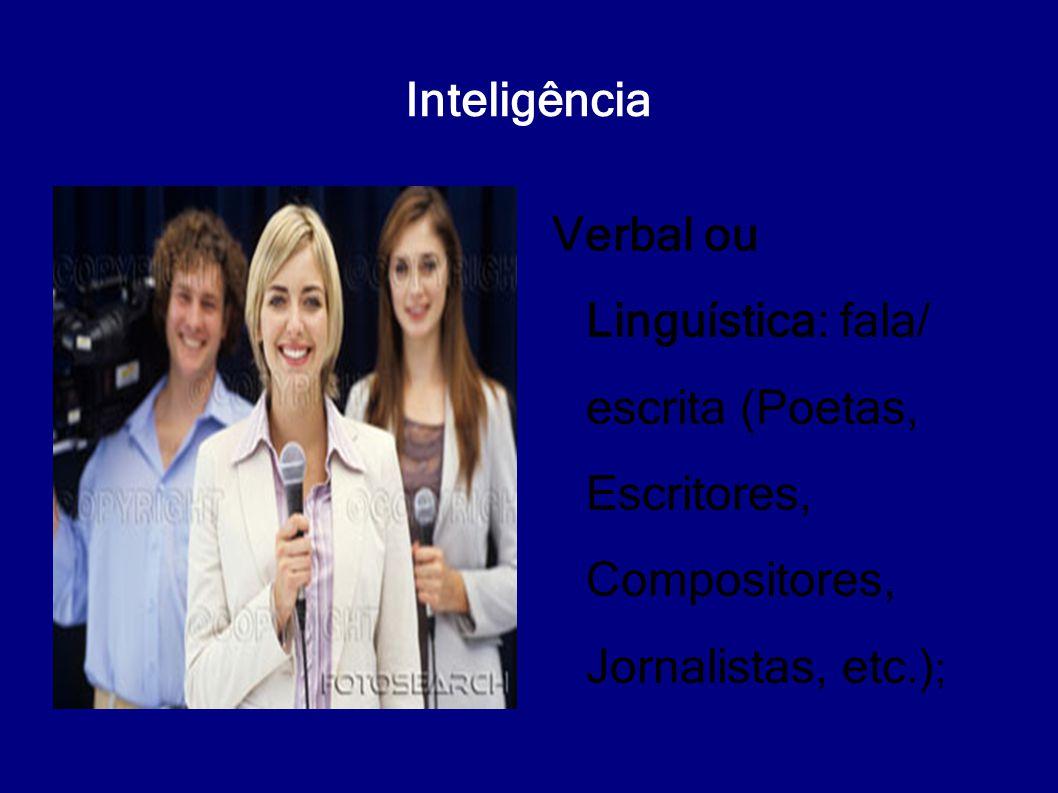 Inteligência Verbal ou Linguística: fala/ escrita (Poetas, Escritores, Compositores, Jornalistas, etc.);