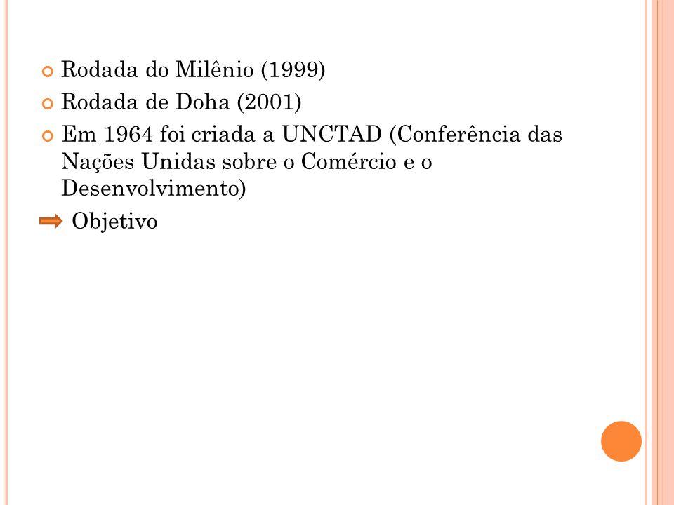Rodada do Milênio (1999) Rodada de Doha (2001) Em 1964 foi criada a UNCTAD (Conferência das Nações Unidas sobre o Comércio e o Desenvolvimento)
