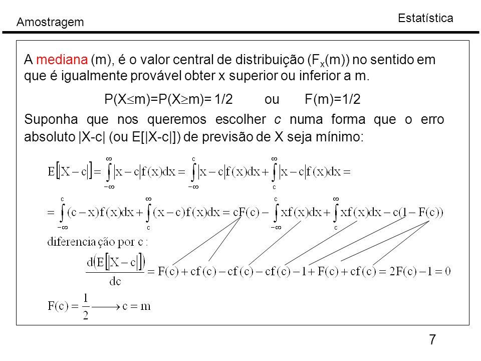 A mediana (m), é o valor central de distribuição (Fx(m)) no sentido em que é igualmente provável obter x superior ou inferior a m.