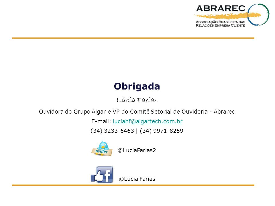 Obrigada Lúcia Farias. Ouvidora do Grupo Algar e VP do Comitê Setorial de Ouvidoria - Abrarec. E-mail: luciahf@algartech.com.br.