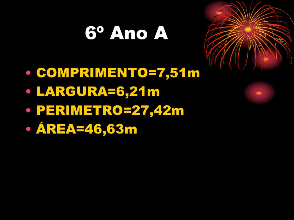 6º Ano A COMPRIMENTO=7,51m LARGURA=6,21m PERIMETRO=27,42m ÁREA=46,63m