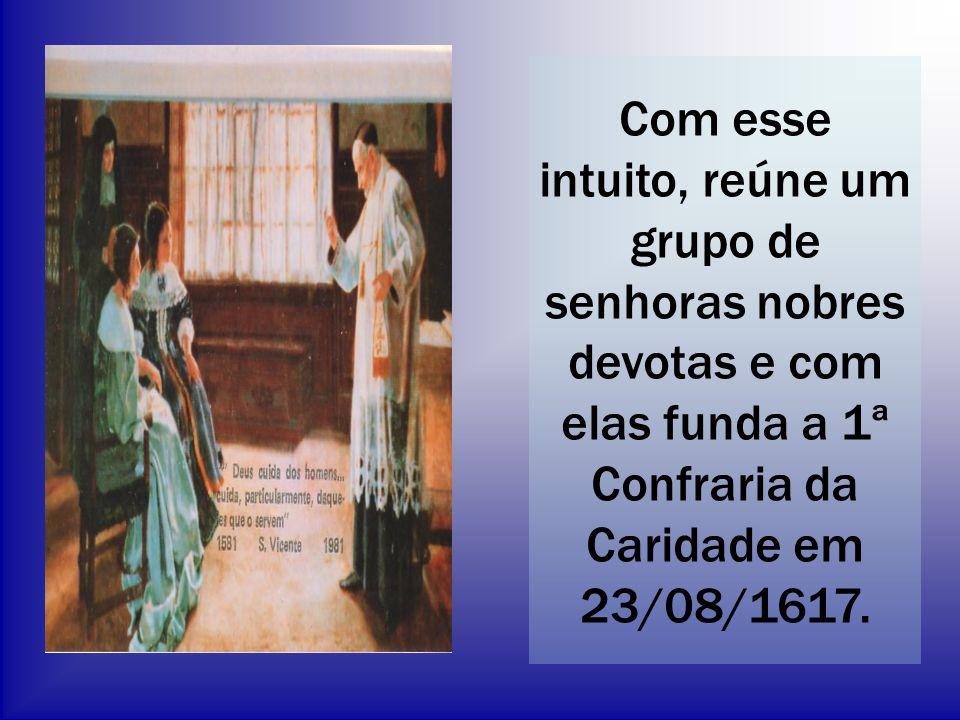 Com esse intuito, reúne um grupo de senhoras nobres devotas e com elas funda a 1ª Confraria da Caridade em 23/08/1617.