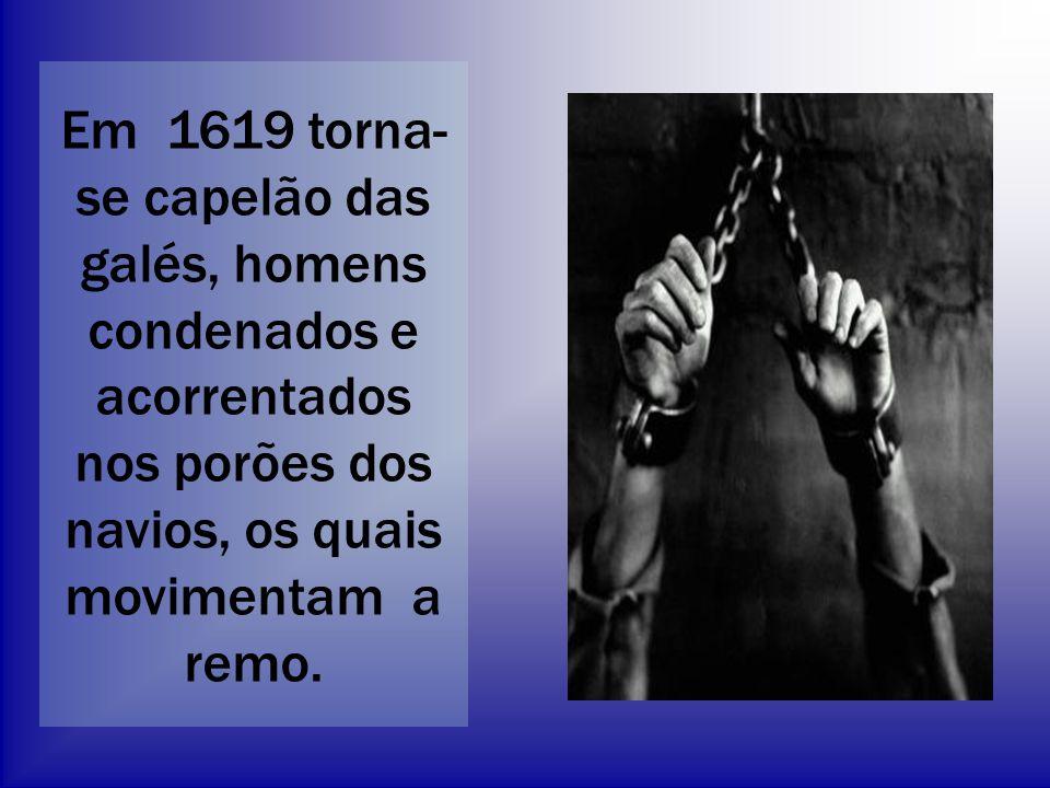 Em 1619 torna-se capelão das galés, homens condenados e acorrentados nos porões dos navios, os quais movimentam a remo.