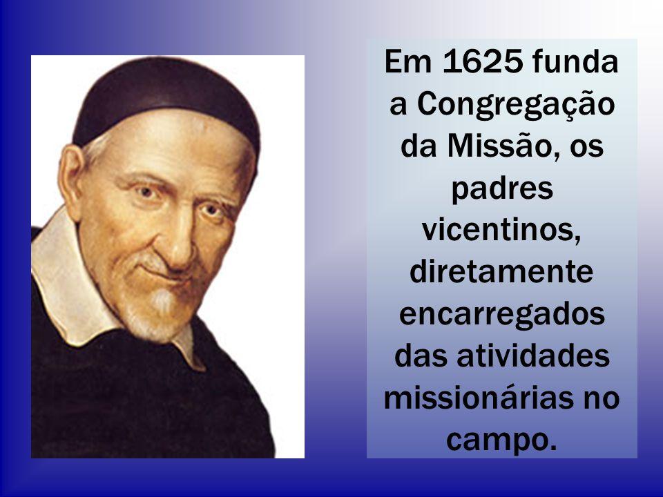 Em 1625 funda a Congregação da Missão, os padres vicentinos, diretamente encarregados das atividades missionárias no campo.
