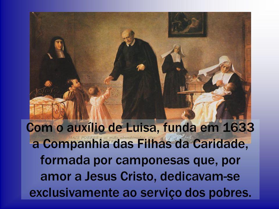 Com o auxílio de Luisa, funda em 1633 a Companhia das Filhas da Caridade, formada por camponesas que, por amor a Jesus Cristo, dedicavam-se exclusivamente ao serviço dos pobres.