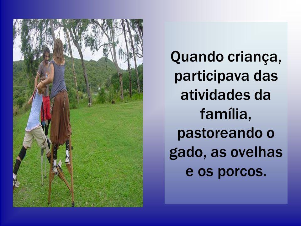 Quando criança, participava das atividades da família, pastoreando o gado, as ovelhas e os porcos.