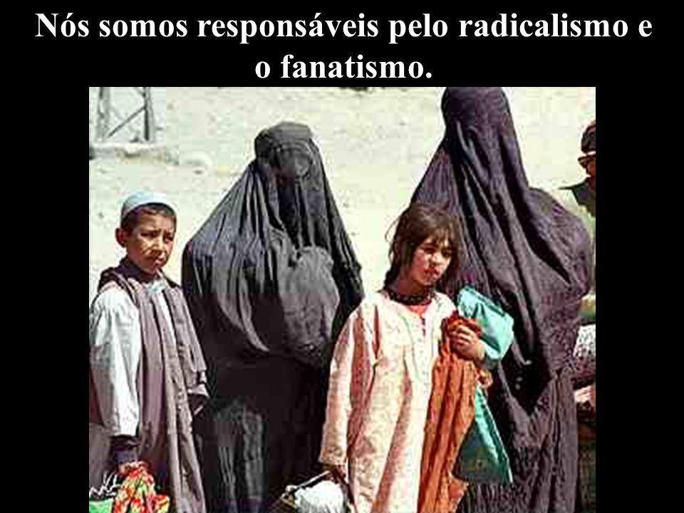 Nós somos responsáveis pelo radicalismo e o fanatismo.