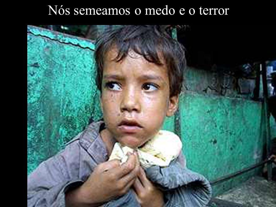 Nós semeamos o medo e o terror