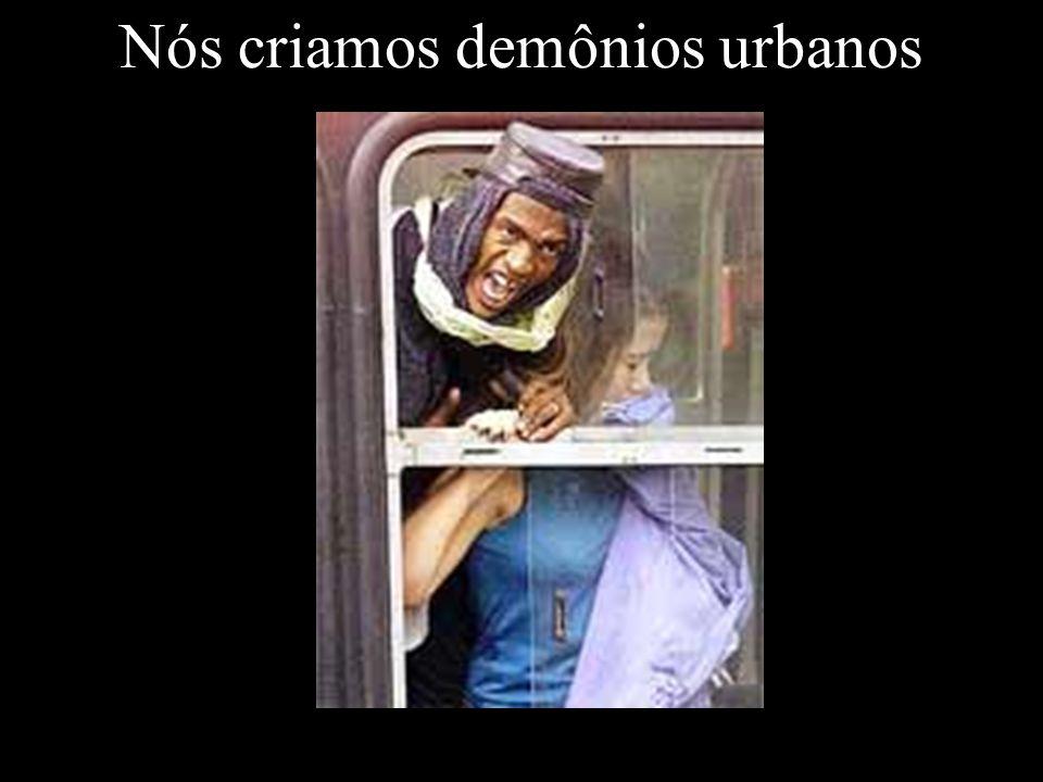 Nós criamos demônios urbanos