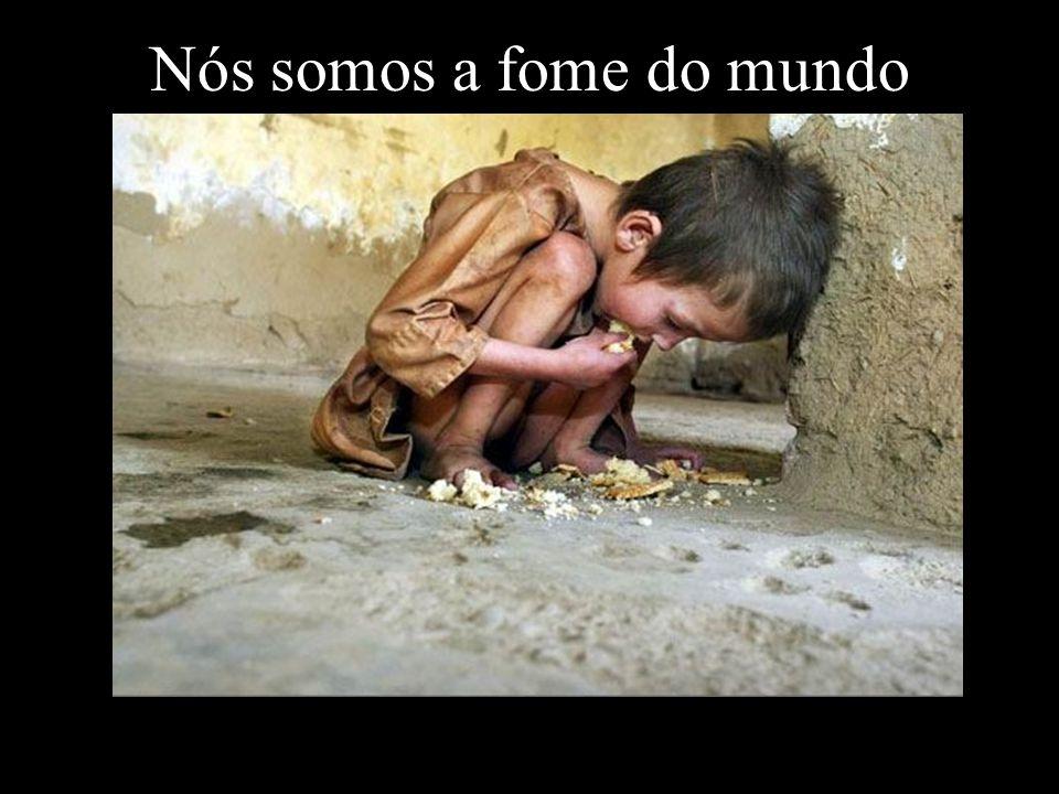 Nós somos a fome do mundo