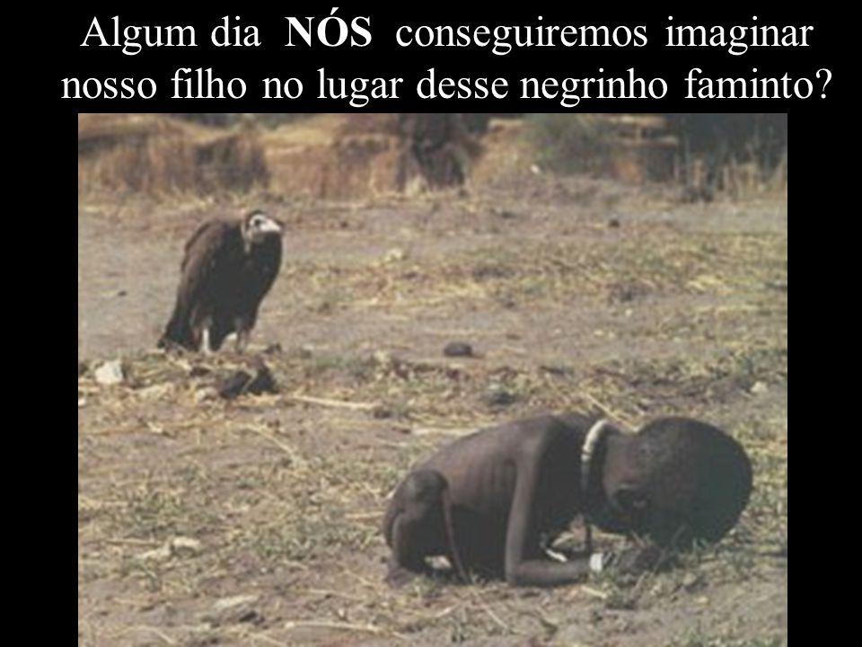 Algum dia NÓS conseguiremos imaginar nosso filho no lugar desse negrinho faminto