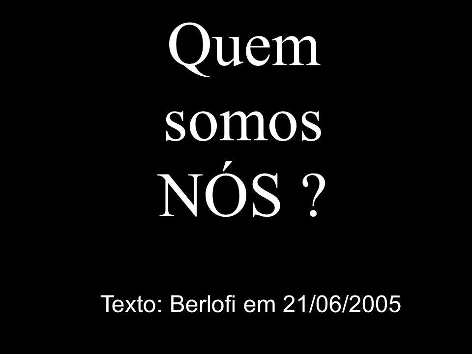 Quem somos NÓS Texto: Berlofi em 21/06/2005