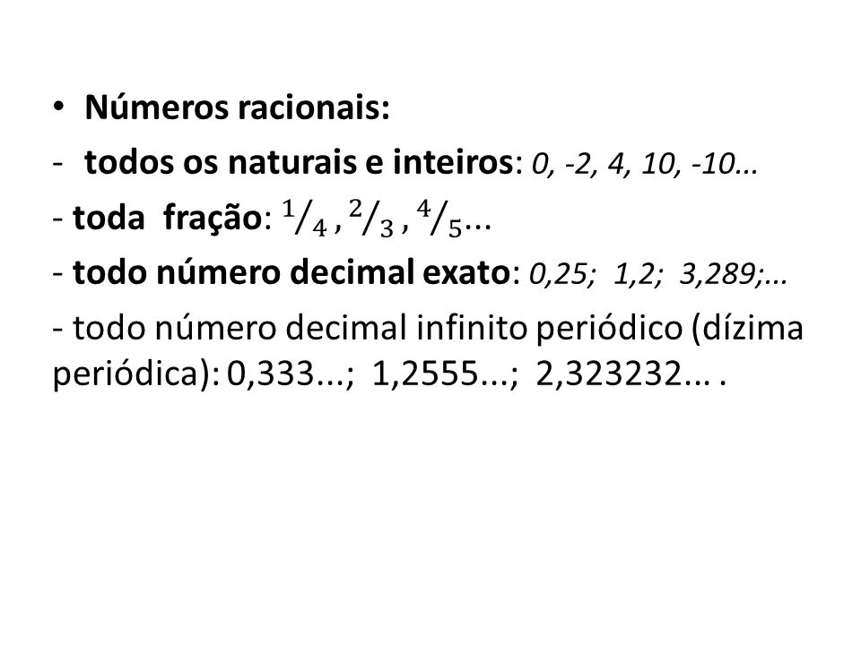 Números racionais: todos os naturais e inteiros: 0, -2, 4, 10, -10... - toda fração: 1 4 , 2 3 , 4 5 ...