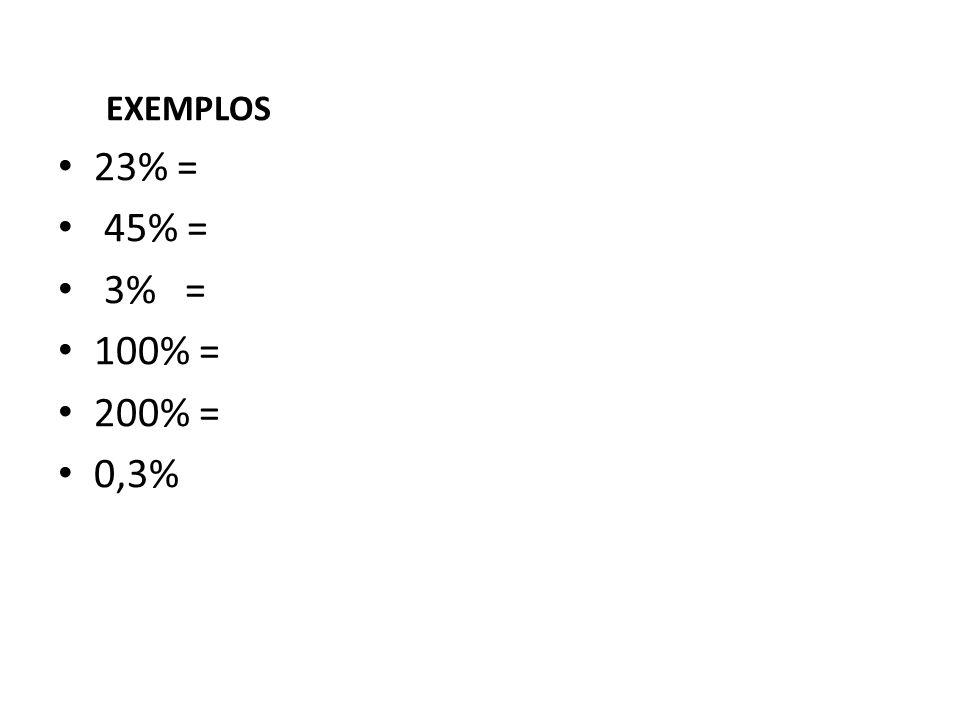 EXEMPLOS 23% = 45% = 3% = 100% = 200% = 0,3%