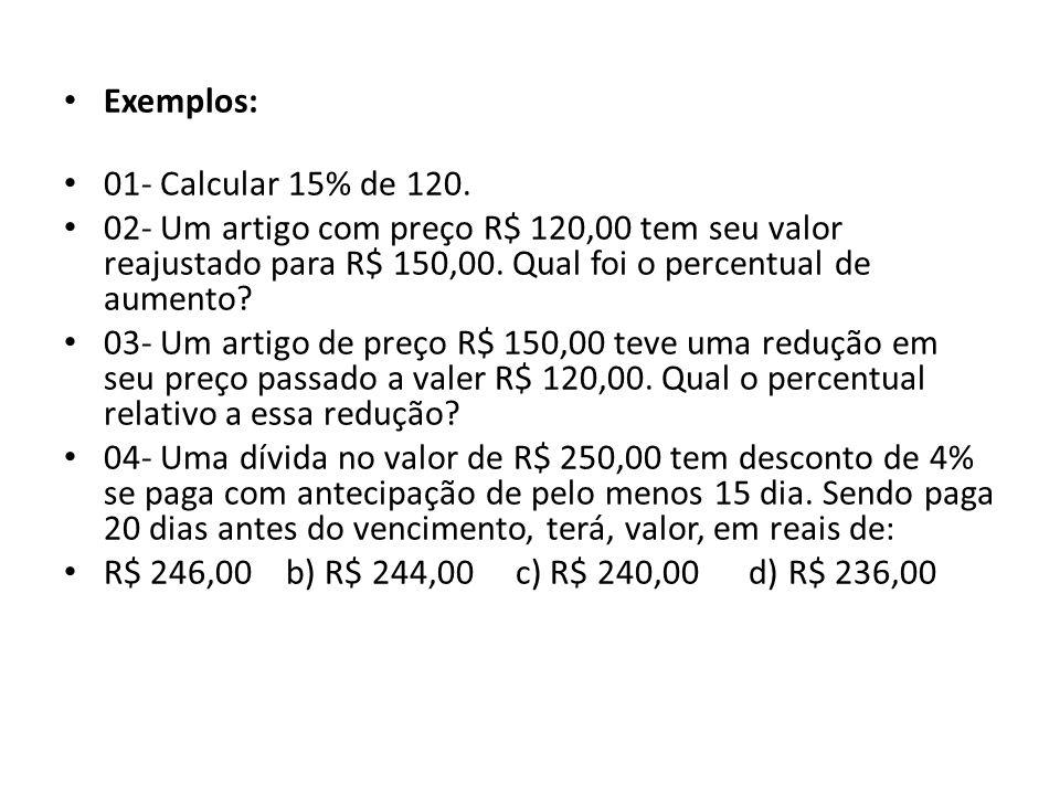 Exemplos: 01- Calcular 15% de 120. 02- Um artigo com preço R$ 120,00 tem seu valor reajustado para R$ 150,00. Qual foi o percentual de aumento