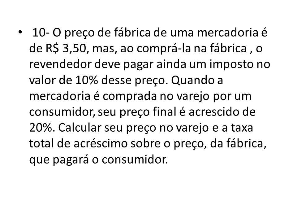 10- O preço de fábrica de uma mercadoria é de R$ 3,50, mas, ao comprá-la na fábrica , o revendedor deve pagar ainda um imposto no valor de 10% desse preço.