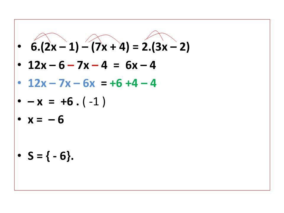 6.(2x – 1) – (7x + 4) = 2.(3x – 2) 12x – 6 – 7x – 4 = 6x – 4. 12x – 7x – 6x = +6 +4 – 4. – x = +6 . ( -1 )