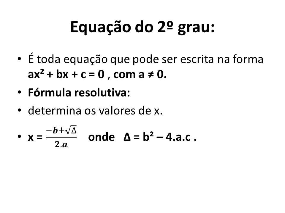 Equação do 2º grau: É toda equação que pode ser escrita na forma ax² + bx + c = 0 , com a ≠ 0. Fórmula resolutiva: