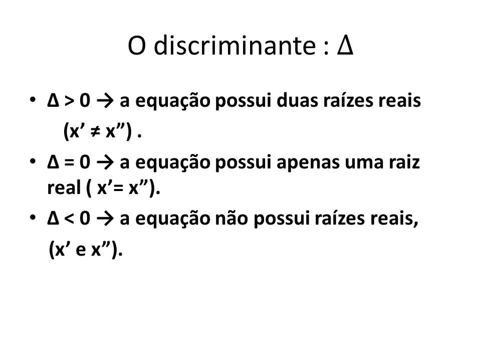O discriminante : ∆ Δ > 0 → a equação possui duas raízes reais