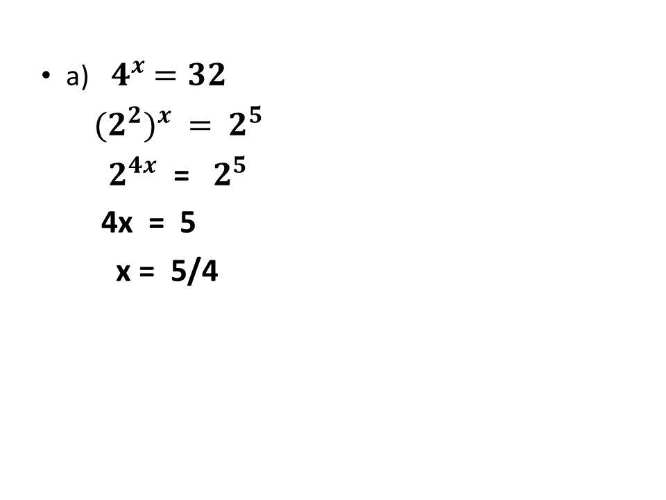 a) 𝟒 𝒙 =𝟑𝟐 ( 𝟐 𝟐 ) 𝒙 = 𝟐 𝟓 𝟐 𝟒𝒙 = 𝟐 𝟓 4x = 5 x = 5/4