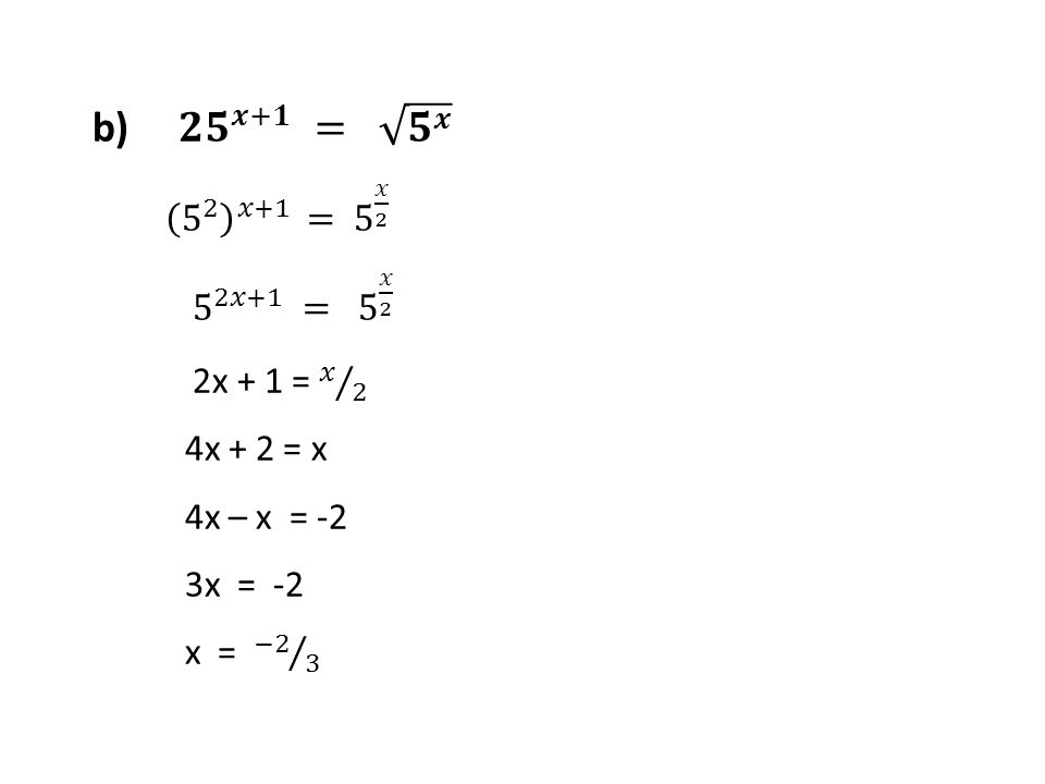 b) 𝟐𝟓 𝒙+𝟏 = 𝟓 𝒙 5 2 𝑥+1 = 5 𝑥 2 5 2𝑥+1 = 5 𝑥 2 2x + 1 = 𝑥 2 4x + 2 = x