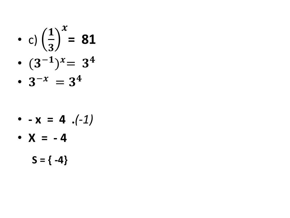 c) 𝟏 𝟑 𝒙 = 81 ( 𝟑 −𝟏 ) 𝒙 = 𝟑 𝟒 𝟑 −𝒙 = 𝟑 𝟒 - x = 4 .(-1) X = - 4