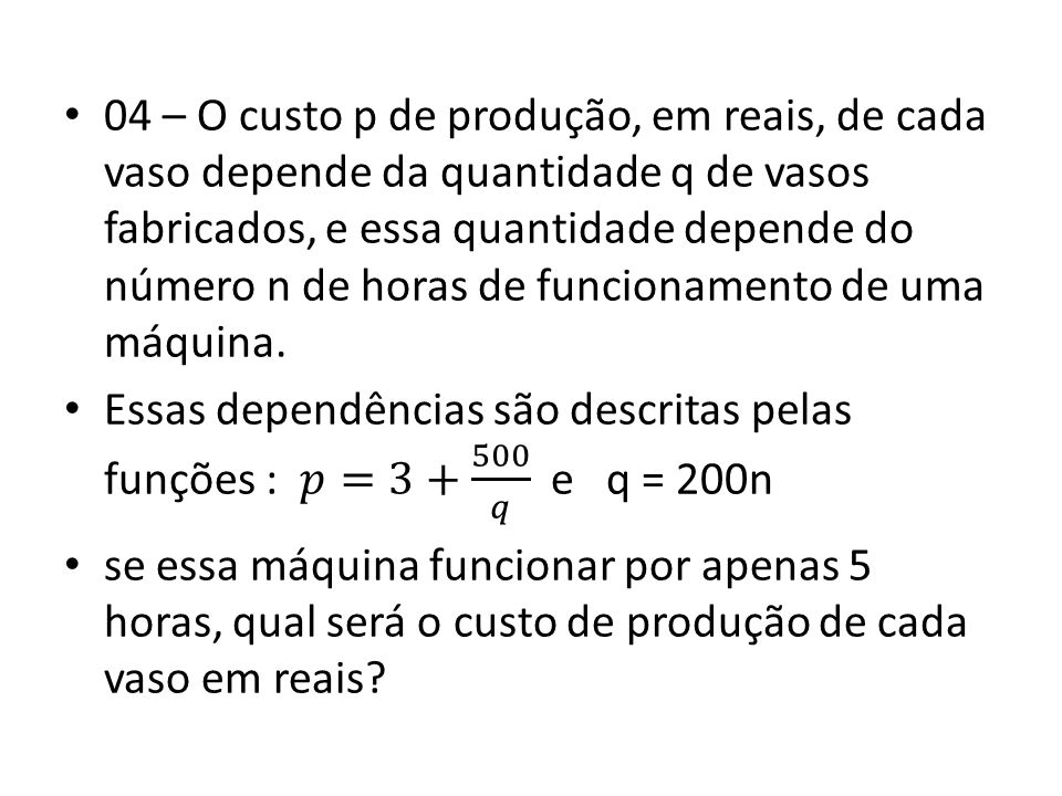04 – O custo p de produção, em reais, de cada vaso depende da quantidade q de vasos fabricados, e essa quantidade depende do número n de horas de funcionamento de uma máquina.