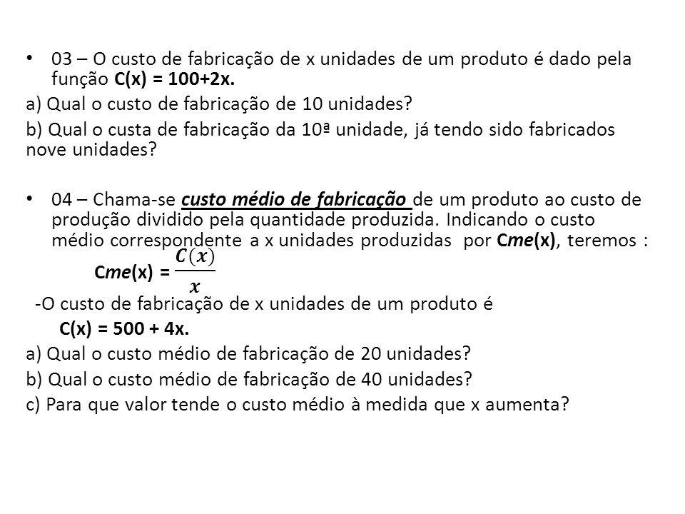03 – O custo de fabricação de x unidades de um produto é dado pela função C(x) = 100+2x.