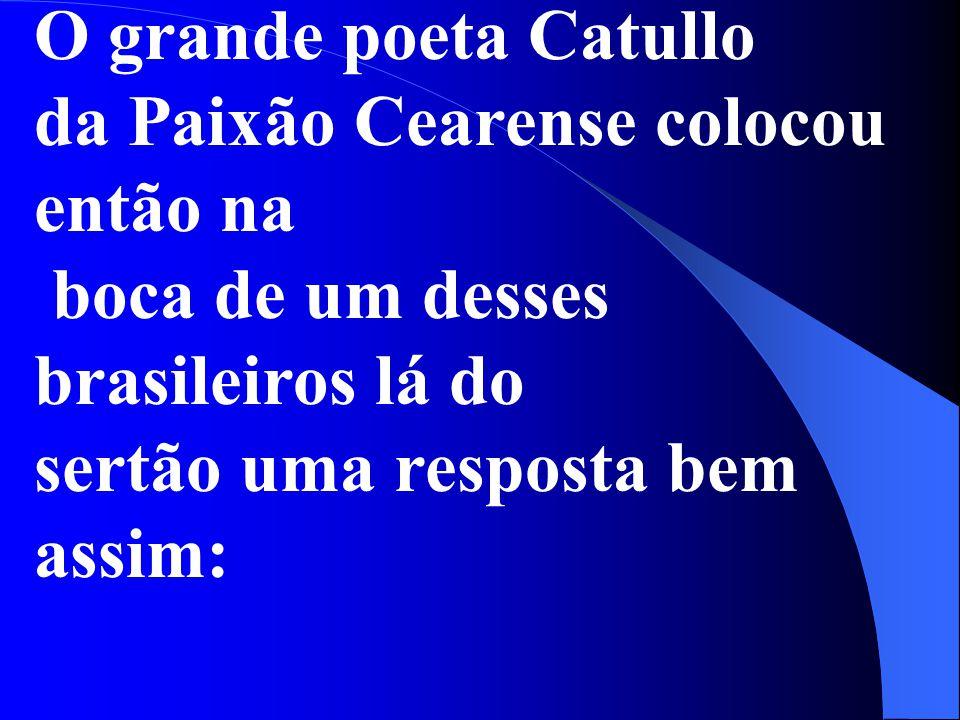 O grande poeta Catullo da Paixão Cearense colocou então na